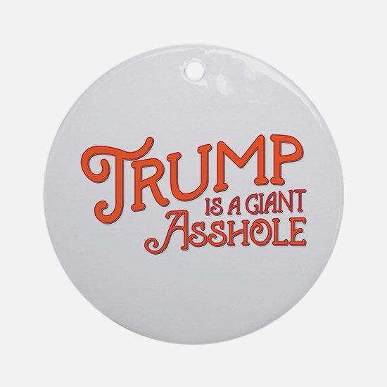 Trump is a Giant Asshole Round Ornament
