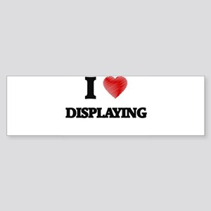 I love Displaying Bumper Sticker