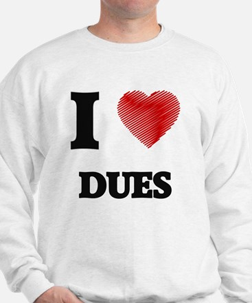 I love Dues Sweatshirt