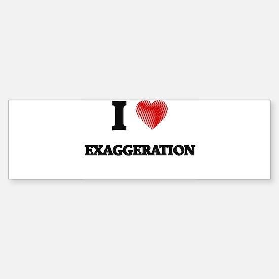 I love EXAGGERATION Bumper Bumper Bumper Sticker
