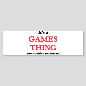 It's a Games thing, you wouldn& Bumper Sticker