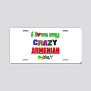 I love my crazy Armenian fa Aluminum License Plate