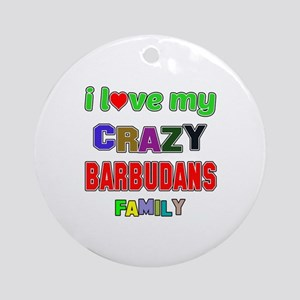 I love my crazy Barbudans family Round Ornament