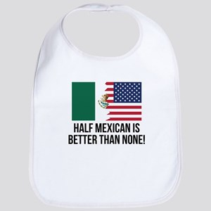 Half Mexican Is Better Than None Bib