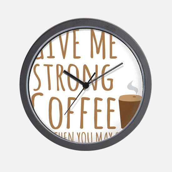 Give me strong coffee and then you may speak Wall
