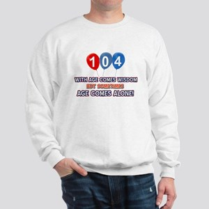 Funny 104 wisdom saying birthday Sweatshirt