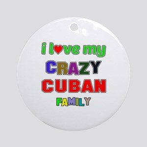 I love my crazy Cuban family Round Ornament