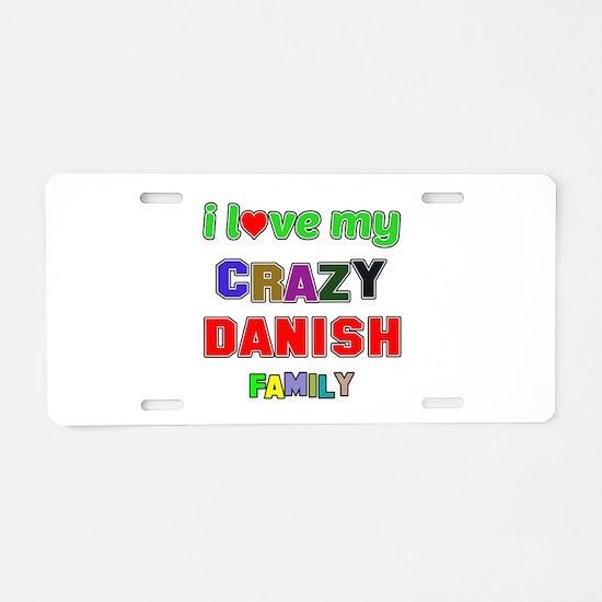 I love my crazy Danish fami Aluminum License Plate