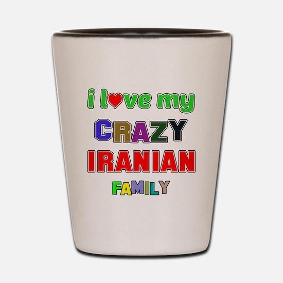 I love my crazy Iranian family Shot Glass