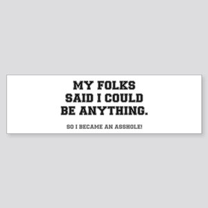 MY FOLKS SAID I COULD BE ANYTHING - Bumper Sticker