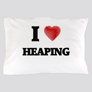I love Heaping Pillow Case