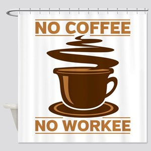 No Coffee No Workee Shower Curtain