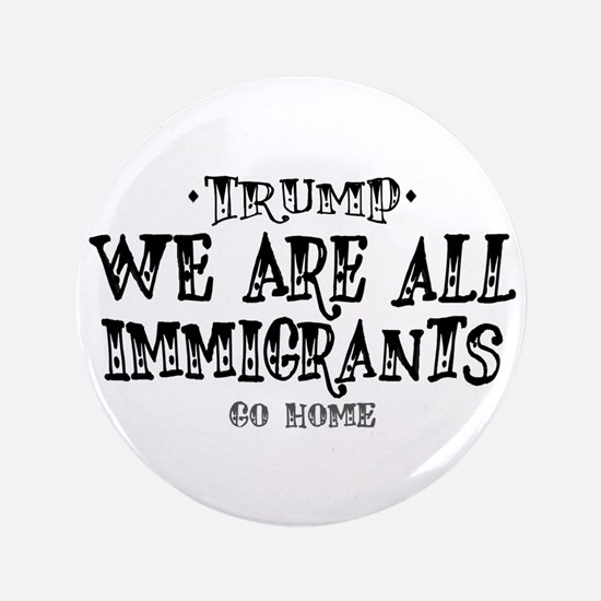 Trump, We Are All Immigrants! Button