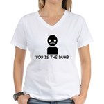 You Is The Dumb Women's V-Neck T-Shirt