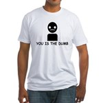 You Is The Dumb Fitted T-Shirt