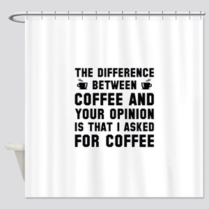 Coffee And Your Opinion Shower Curtain