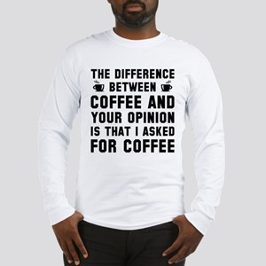 Coffee And Your Opinion Long Sleeve T-Shirt