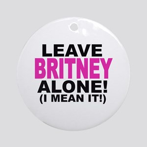 Leave Britney Alone! (I Mean It!) Ornament (Round)