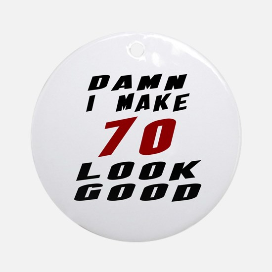 Damn I Make 70 Look Good Round Ornament