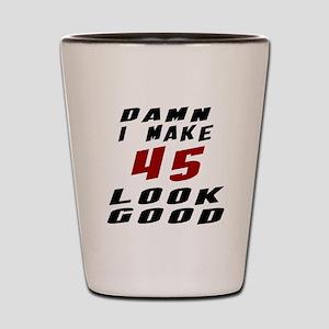 Damn I Make 45 Look Good Shot Glass