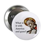 """What Is It With America And Guns 2.25"""" Button"""