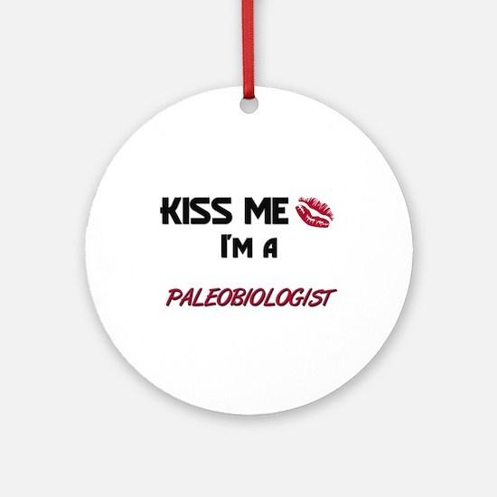 Kiss Me I'm a PALEOBIOLOGIST Ornament (Round)