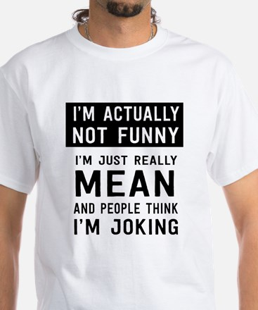 I'm Not Actually Not Funny Actually Mean T-Shirt