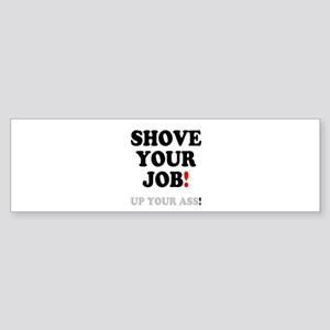SHOVE YOUR JOB - UP YOUR ASS! Bumper Sticker