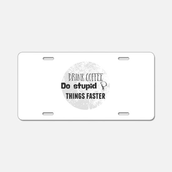 Drink coffee. Do stupid thi Aluminum License Plate