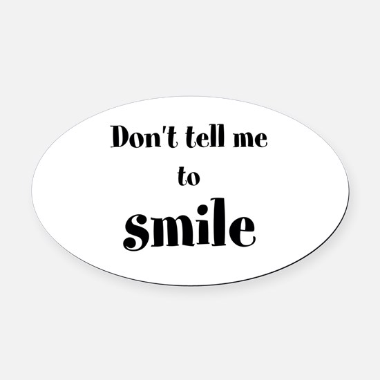 Don't tell me to smile Oval Car Magnet