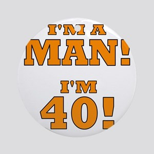 I'm a Man! I'm 40! Ornament (Round)