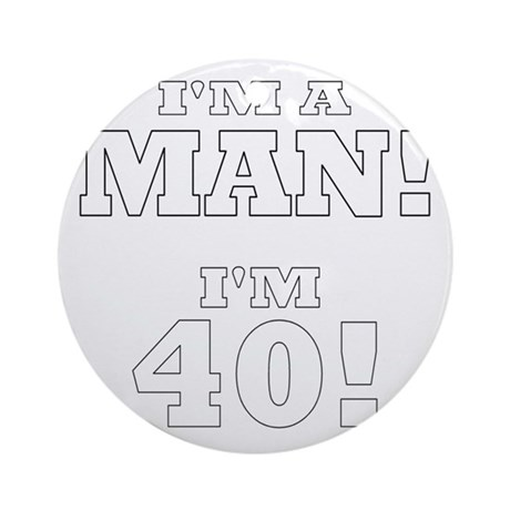 I'm a Man! I'm 40! Ornament (Round)