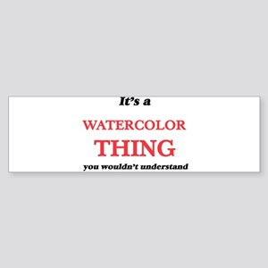 It's a Watercolor thing, you wo Bumper Sticker