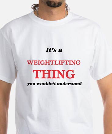 It's a Weightlifting thing, you wouldn T-Shirt