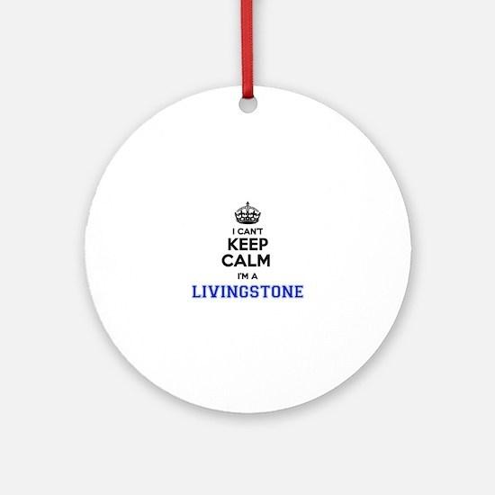 I cant keep calm Im LIVINGSTONE Round Ornament