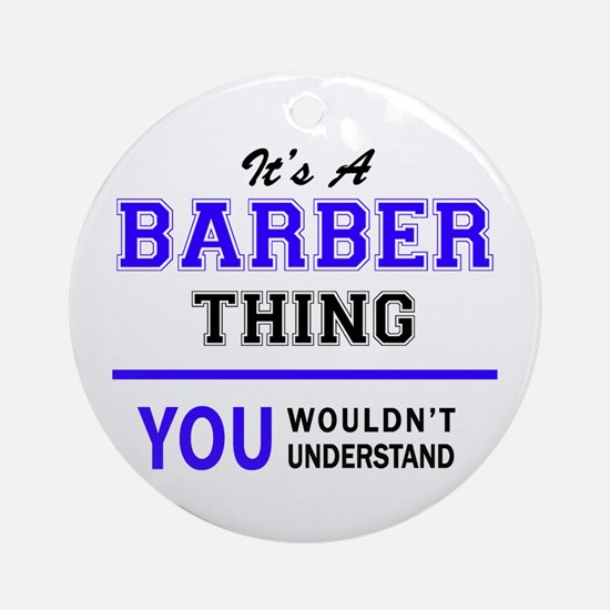 BARBER thing, you wouldn't understa Round Ornament