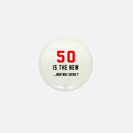 50 Is The New What Was I Saying ? Mini Button