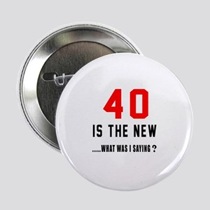 """40 Is The New What Was I Saying ? 2.25"""" Button"""