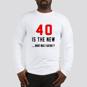 40 Is The New What Was I Sayin Long Sleeve T-Shirt