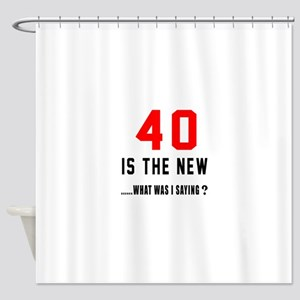 40 Is The New What Was I Saying ? Shower Curtain