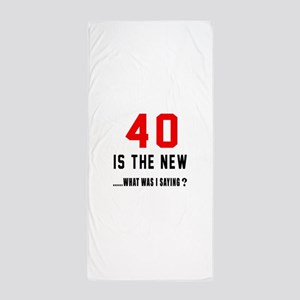 40 Is The New What Was I Saying ? Beach Towel