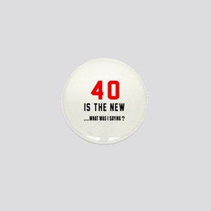 40 Is The New What Was I Saying ? Mini Button