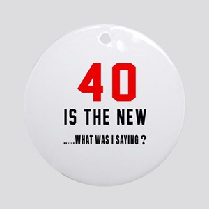 40 Is The New What Was I Saying ? Round Ornament