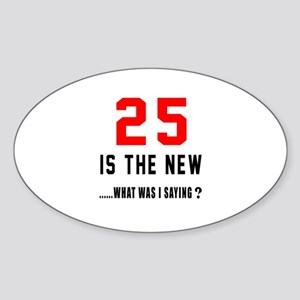 25 Is The New What Was I Saying ? Sticker (Oval)