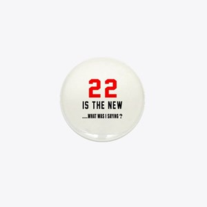 22 Is The New What Was I Saying ? Mini Button