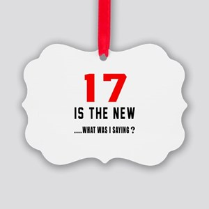 17 Is The New What Was I Saying ? Picture Ornament
