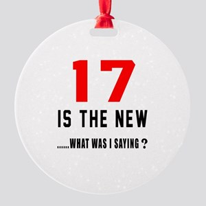 17 Is The New What Was I Saying ? Round Ornament