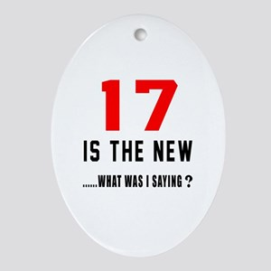 17 Is The New What Was I Saying ? Oval Ornament