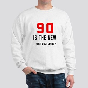 90 Is The New What Was I Saying ? Sweatshirt