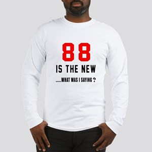 88 Is The New What Was I Sayin Long Sleeve T-Shirt